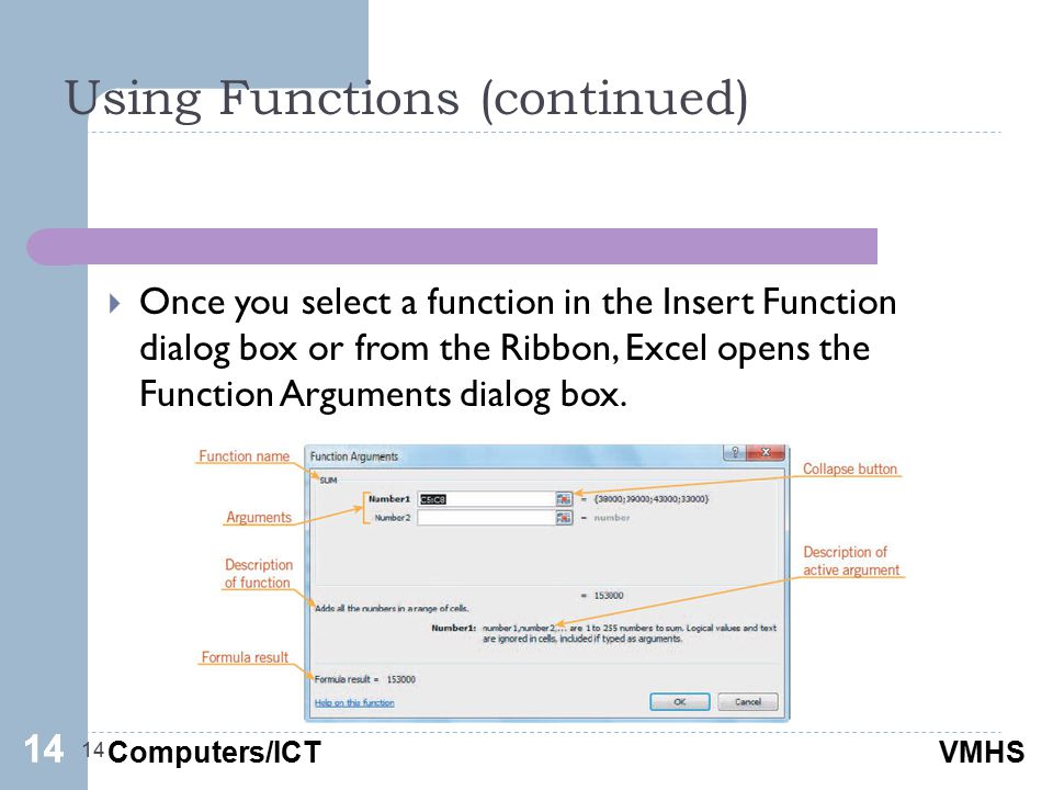 Computers/ICTVMHS Using Functions (continued) 14  Once you select a function in the Insert Function dialog box or from the Ribbon, Excel opens the Function Arguments dialog box.