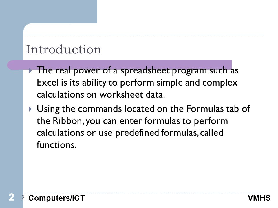 Computers/ICTVMHS Introduction 2  The real power of a spreadsheet program such as Excel is its ability to perform simple and complex calculations on worksheet data.