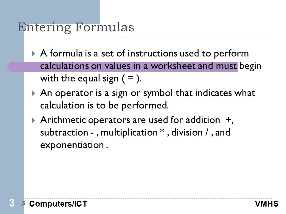Computers/ICTVMHS Entering Formulas 3  A formula is a set of instructions used to perform calculations on values in a worksheet and must begin with the equal sign ( = ).