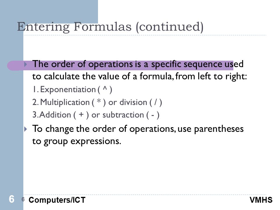 Computers/ICTVMHS Entering Formulas (continued) 6  The order of operations is a specific sequence used to calculate the value of a formula, from left to right: 1.