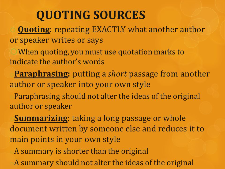 QUOTING SOURCES o Quoting: repeating EXACTLY what another author or speaker writes or says o When quoting, you must use quotation marks to indicate the author's words o Paraphrasing: putting a short passage from another author or speaker into your own style o Paraphrasing should not alter the ideas of the original author or speaker o Summarizing: taking a long passage or whole document written by someone else and reduces it to main points in your own style o A summary is shorter than the original o A summary should not alter the ideas of the original