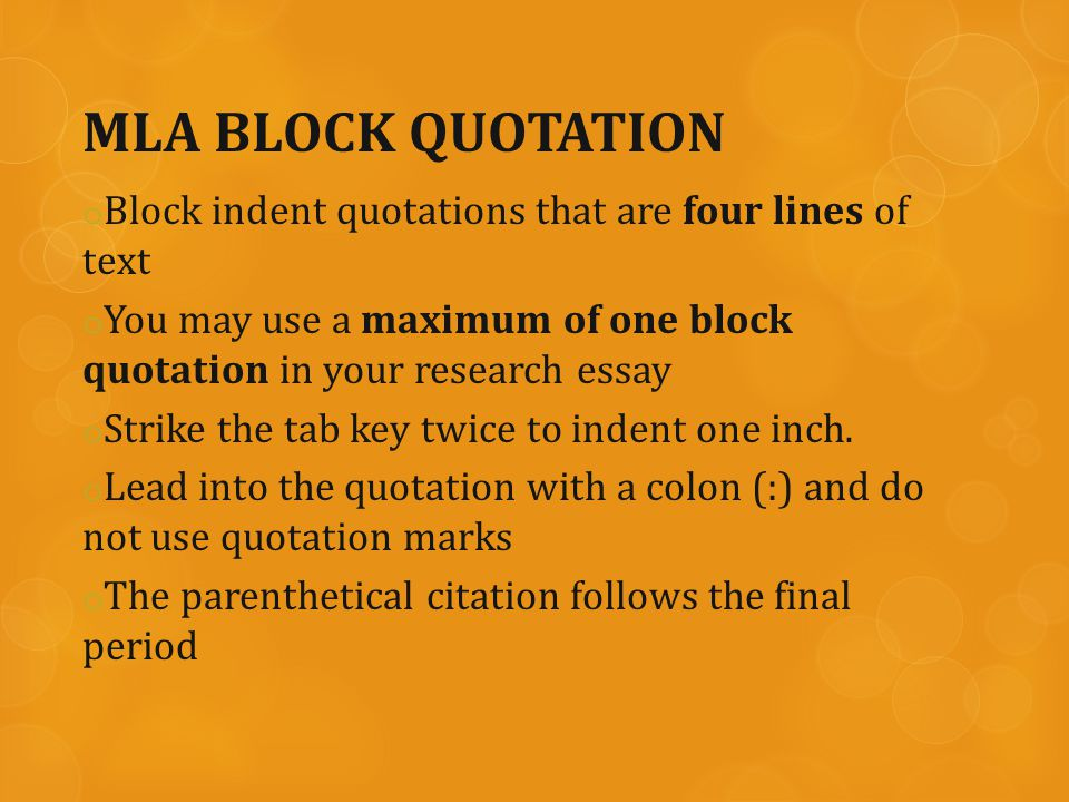 MLA BLOCK QUOTATION o Block indent quotations that are four lines of text o You may use a maximum of one block quotation in your research essay o Strike the tab key twice to indent one inch.