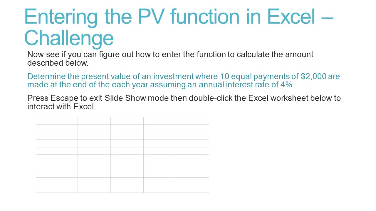 Entering the PV function in Excel – Challenge Now see if you can figure out how to enter the function to calculate the amount described below. Determi