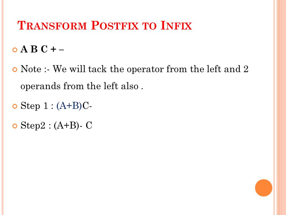 T RANSFORM P OSTFIX TO I NFIX A B C + – Note :- We will tack the operator from the left and 2 operands from the left also. Step 1 : (A+B)C- Step2 : (A