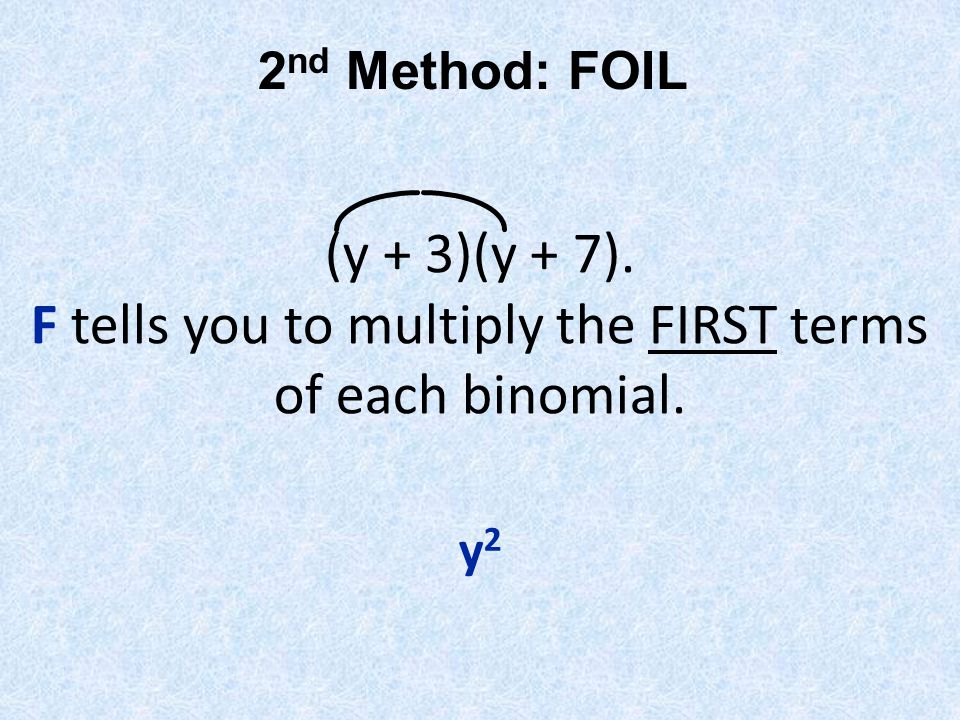(y + 3)(y + 7). F tells you to multiply the FIRST terms of each binomial. y2y2 2 nd Method: FOIL