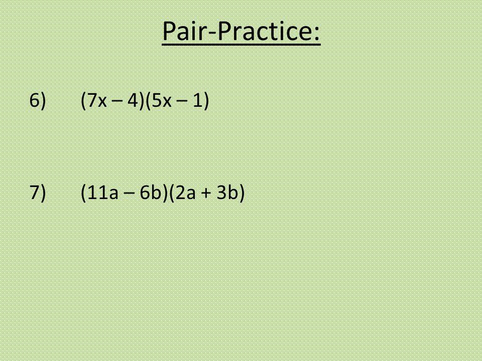 6) (7x – 4)(5x – 1) 7) (11a – 6b)(2a + 3b) Pair-Practice: