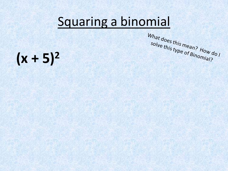 Squaring a binomial (x + 5) 2 What does this mean? How do I solve this type of Binomial?