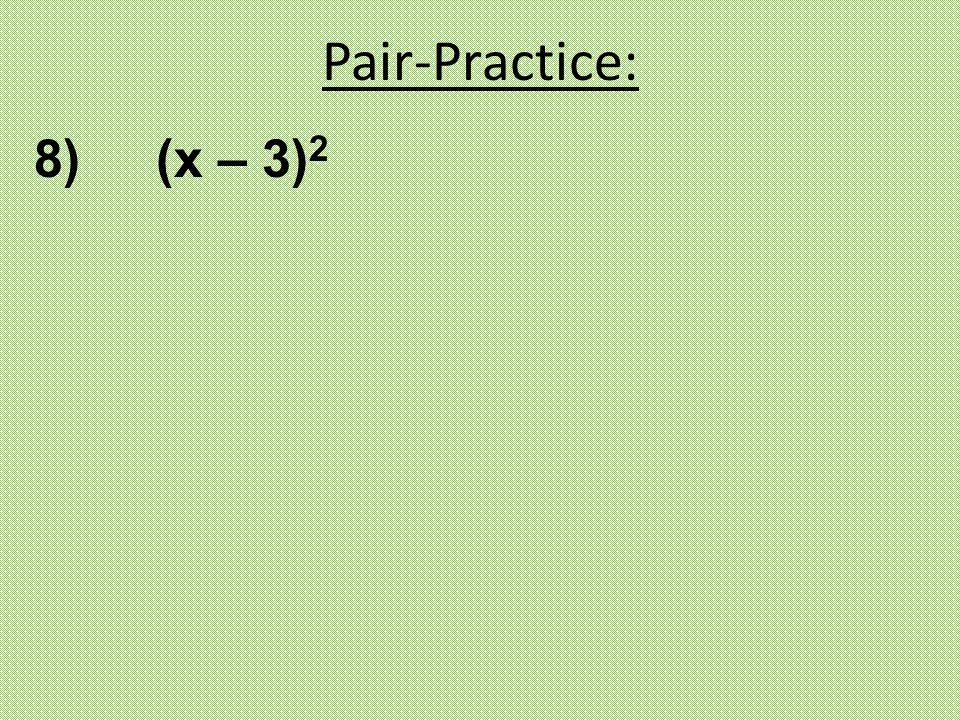 8) (x – 3) 2 Pair-Practice: