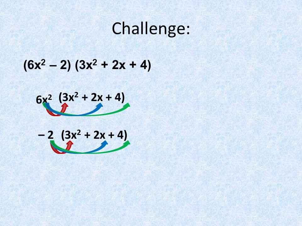 Challenge: (6x 2 – 2) (3x 2 + 2x + 4) 6x 2 (3x 2 + 2x + 4) – 2(3x 2 + 2x + 4)