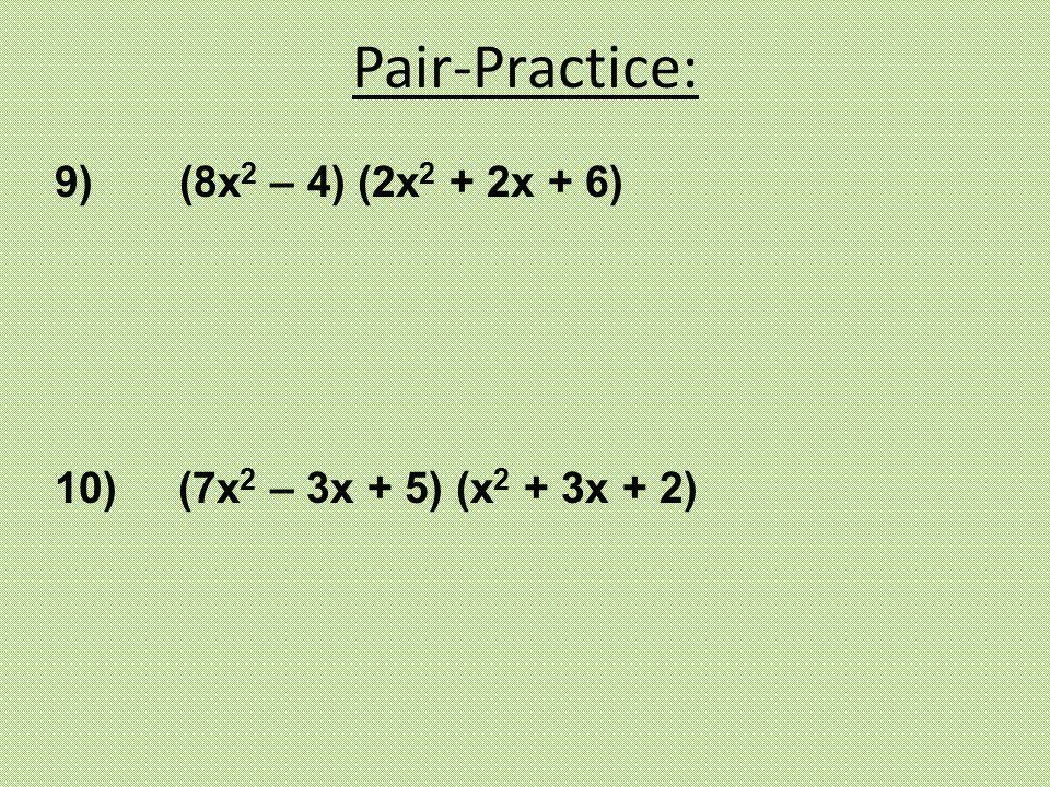 10) (7x 2 – 3x + 5) (x 2 + 3x + 2) 9) (8x 2 – 4) (2x 2 + 2x + 6) Pair-Practice: