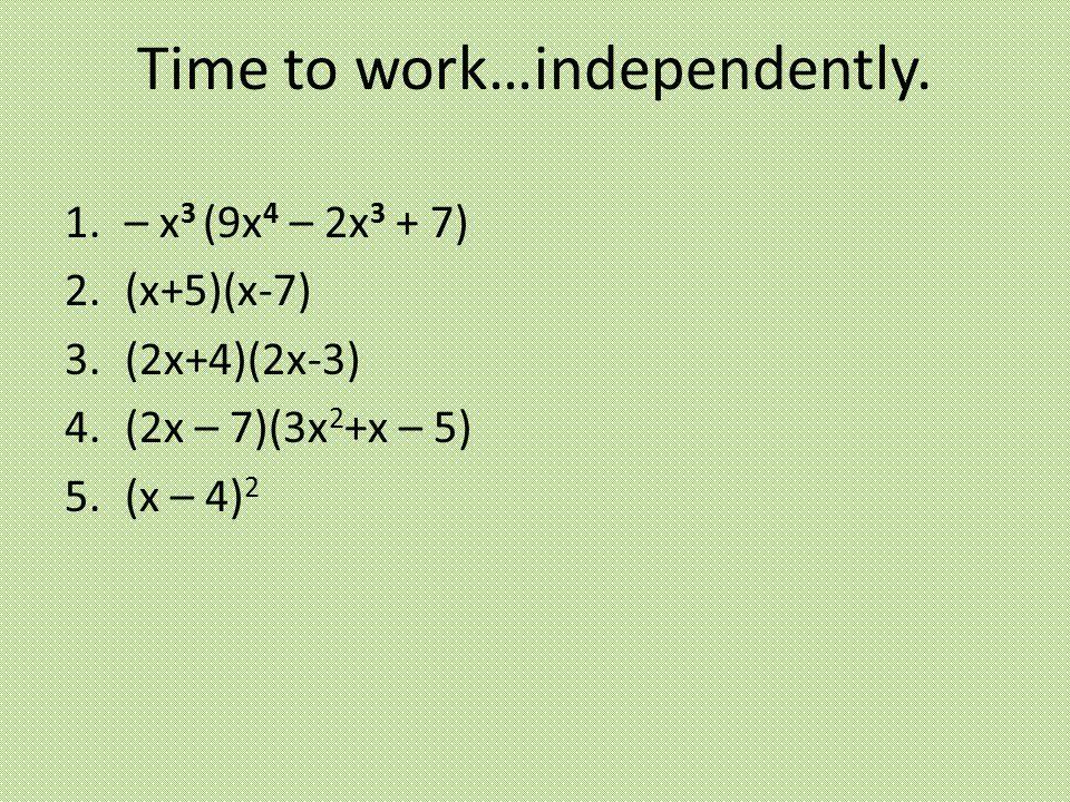 1.– x 3 (9x 4 – 2x 3 + 7) 2.(x+5)(x-7) 3.(2x+4)(2x-3) 4.(2x – 7)(3x 2 +x – 5) 5.(x – 4) 2 Time to work…independently.