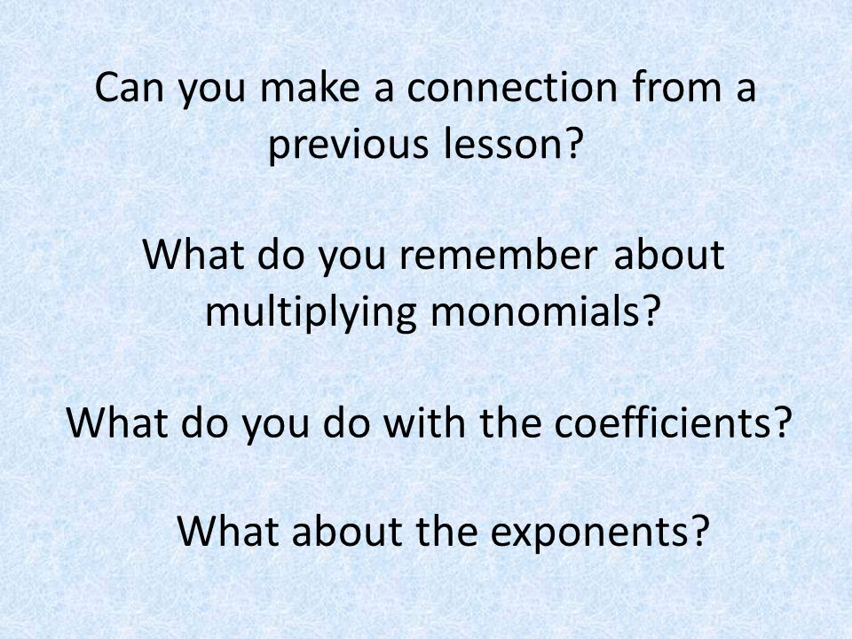 Can you make a connection from a previous lesson? What do you remember about multiplying monomials? What do you do with the coefficients? What about t