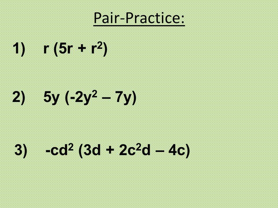 Pair-Practice: 1) r (5r + r 2 ) 2) 5y (-2y 2 – 7y) 3) -cd 2 (3d + 2c 2 d – 4c)