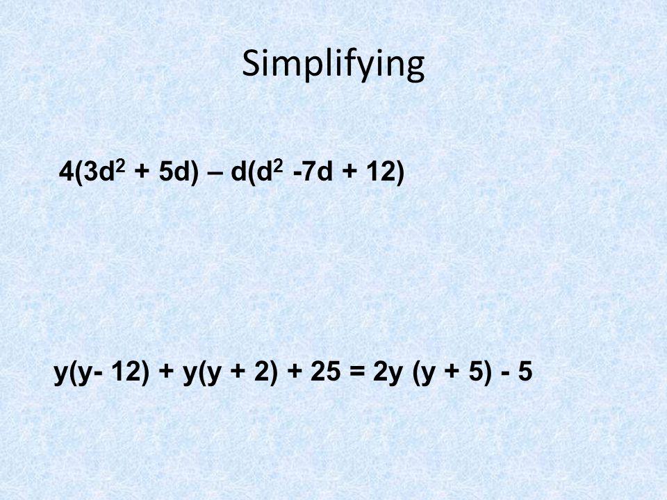Simplifying 4(3d 2 + 5d) – d(d 2 -7d + 12) y(y- 12) + y(y + 2) + 25 = 2y (y + 5) - 5