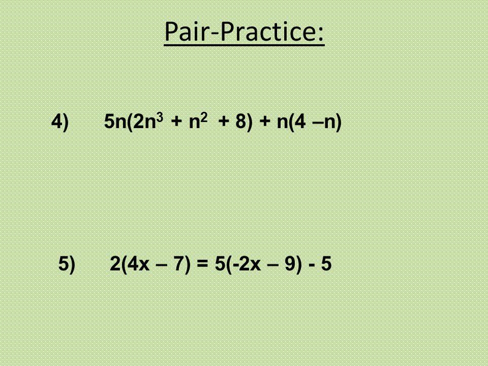 4) 5n(2n 3 + n 2 + 8) + n(4 –n) 5) 2(4x – 7) = 5(-2x – 9) - 5 Pair-Practice: