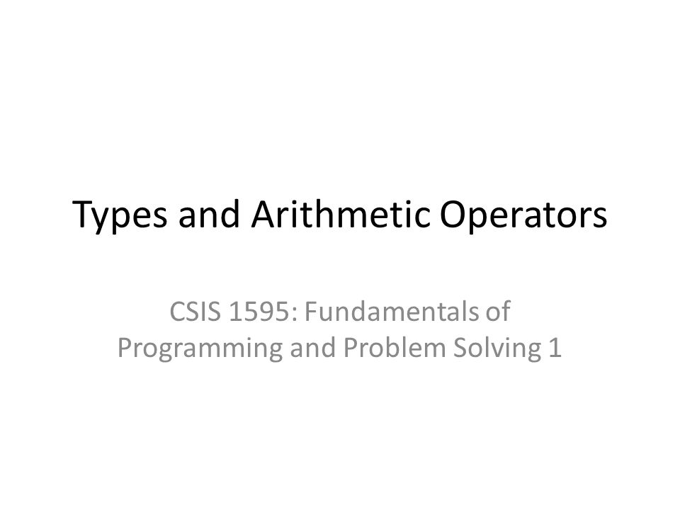 Types and Arithmetic Operators CSIS 1595: Fundamentals of Programming and Problem Solving 1