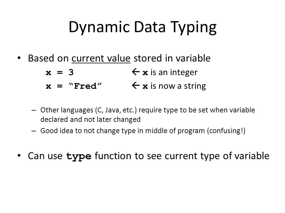 "Dynamic Data Typing Based on current value stored in variable x = 3  x is an integer x = ""Fred""  x is now a string – Other languages (C, Java, etc.)"