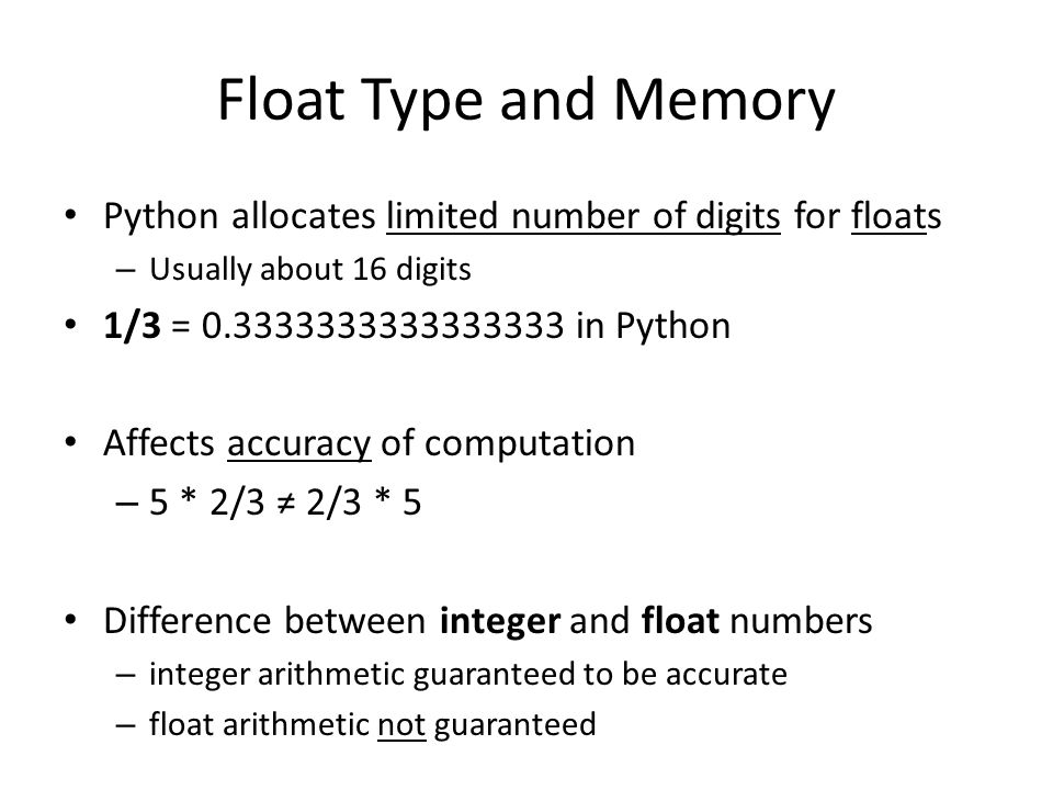 Float Type and Memory Python allocates limited number of digits for floats – Usually about 16 digits 1/3 = 0.3333333333333333 in Python Affects accura