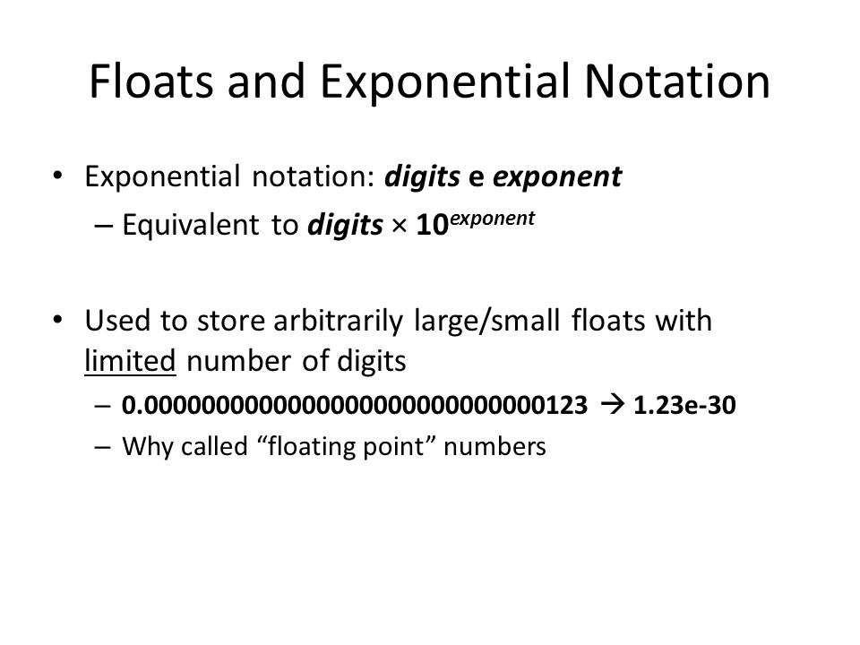 Floats and Exponential Notation Exponential notation: digits e exponent – Equivalent to digits × 10 exponent Used to store arbitrarily large/small floats with limited number of digits – 0.0000000000000000000000000000123  1.23e-30 – Why called floating point numbers