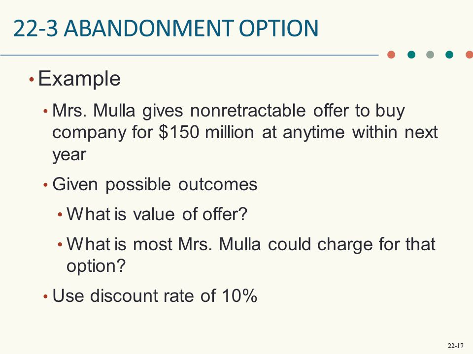 22-17 22-3 ABANDONMENT OPTION Example Mrs. Mulla gives nonretractable offer to buy company for $150 million at anytime within next year Given possible