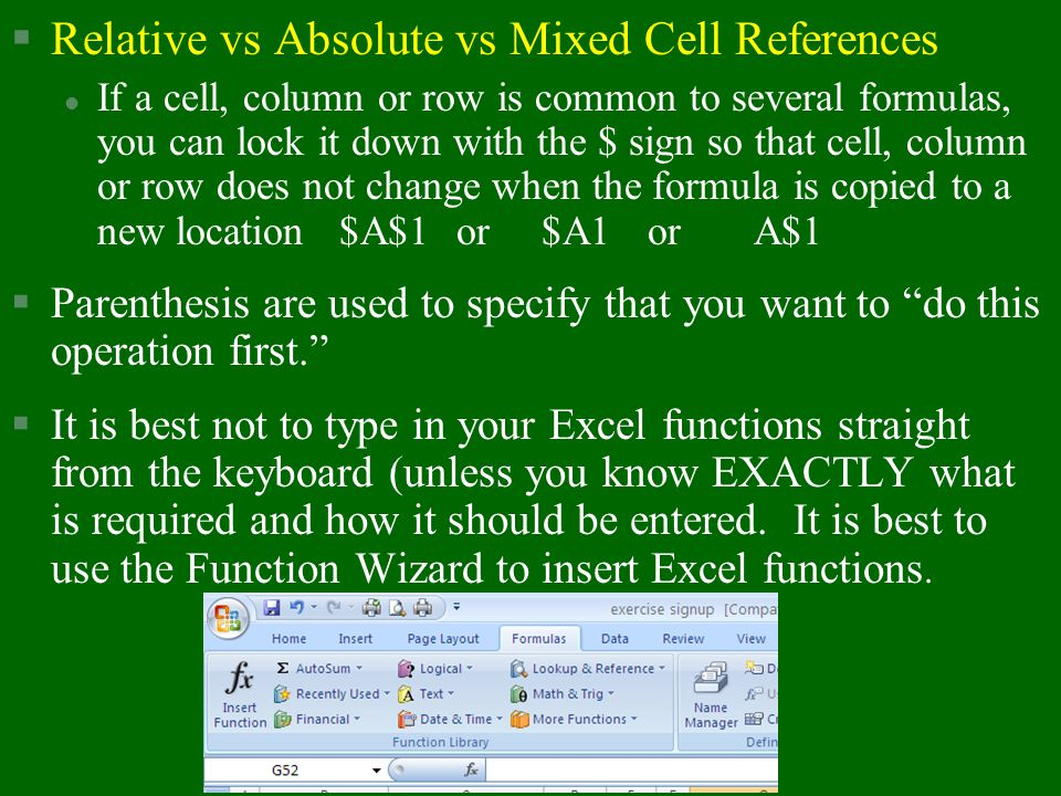 §Relative vs Absolute vs Mixed Cell References l If a cell, column or row is common to several formulas, you can lock it down with the $ sign so that cell, column or row does not change when the formula is copied to a new location $A$1 or$A1or A$1 §Parenthesis are used to specify that you want to do this operation first. §It is best not to type in your Excel functions straight from the keyboard (unless you know EXACTLY what is required and how it should be entered.