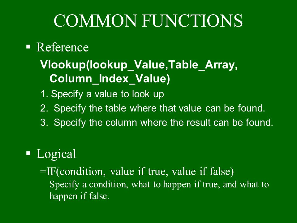 COMMON FUNCTIONS §SUM Function: Adds things together l Individual Numbers =SUM(4,5,6) l Specific Cells =SUM(A1,C10,D4) l A range of Cells =SUM(A1:A5)