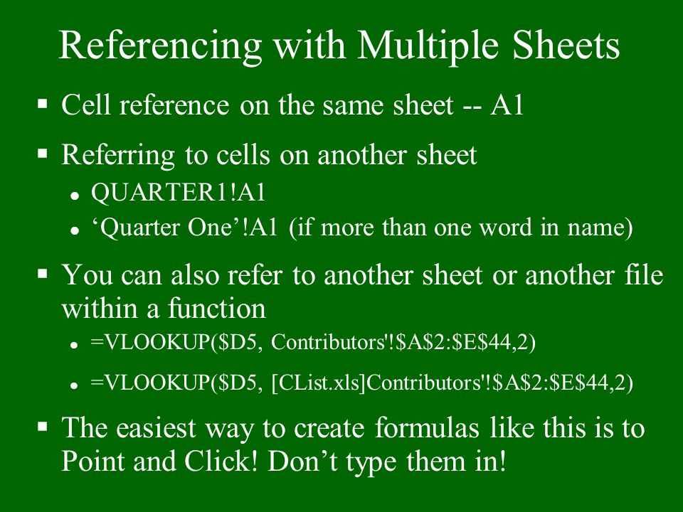 Referencing with Multiple Sheets §Cell reference on the same sheet -- A1 §Referring to cells on another sheet l QUARTER1!A1 l 'Quarter One'!A1 (if more than one word in name) §You can also refer to another sheet or another file within a function l =VLOOKUP($D5, Contributors !$A$2:$E$44,2) l =VLOOKUP($D5, [CList.xls]Contributors !$A$2:$E$44,2) §The easiest way to create formulas like this is to Point and Click.