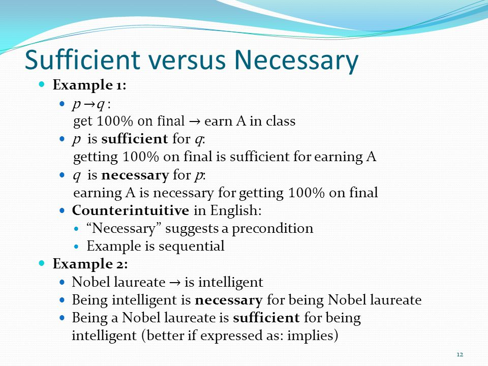 Sufficient versus Necessary Example 1: p →q : get 100% on final → earn A in class p is sufficient for q: getting 100% on final is sufficient for earning A q is necessary for p: earning A is necessary for getting 100% on final Counterintuitive in English: Necessary suggests a precondition Example is sequential Example 2: Nobel laureate → is intelligent Being intelligent is necessary for being Nobel laureate Being a Nobel laureate is sufficient for being intelligent (better if expressed as: implies) 12