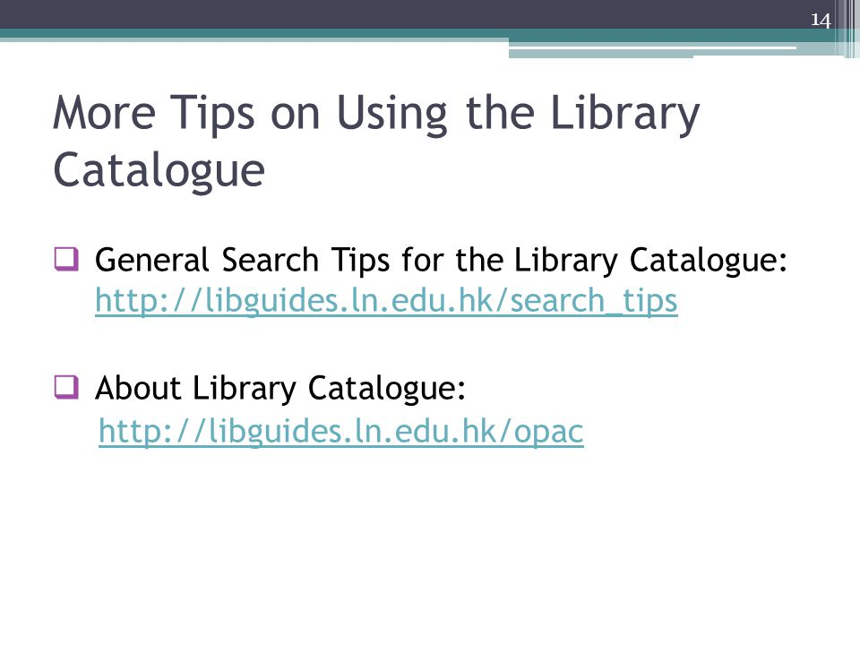 More Tips on Using the Library Catalogue  General Search Tips for the Library Catalogue: http://libguides.ln.edu.hk/search_tips http://libguides.ln.edu.hk/search_tips  About Library Catalogue: http://libguides.ln.edu.hk/opac 14
