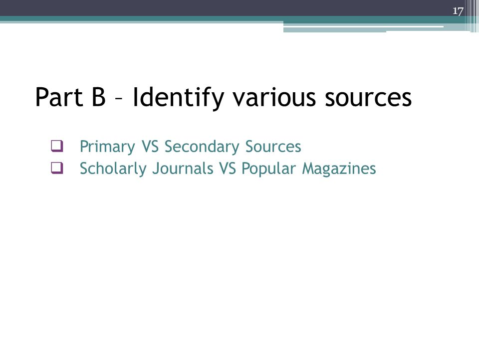 Part B – Identify various sources  Primary VS Secondary Sources  Scholarly Journals VS Popular Magazines 17