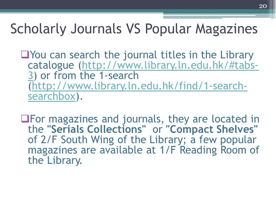  You can search the journal titles in the Library catalogue (http://www.library.ln.edu.hk/#tabs- 3) or from the 1-search (http://www.library.ln.edu.hk/find/1-search- searchbox).http://www.library.ln.edu.hk/#tabs- 3http://www.library.ln.edu.hk/find/1-search- searchbox  For magazines and journals, they are located in the Serials Collections or Compact Shelves of 2/F South Wing of the Library; a few popular magazines are available at 1/F Reading Room of the Library.
