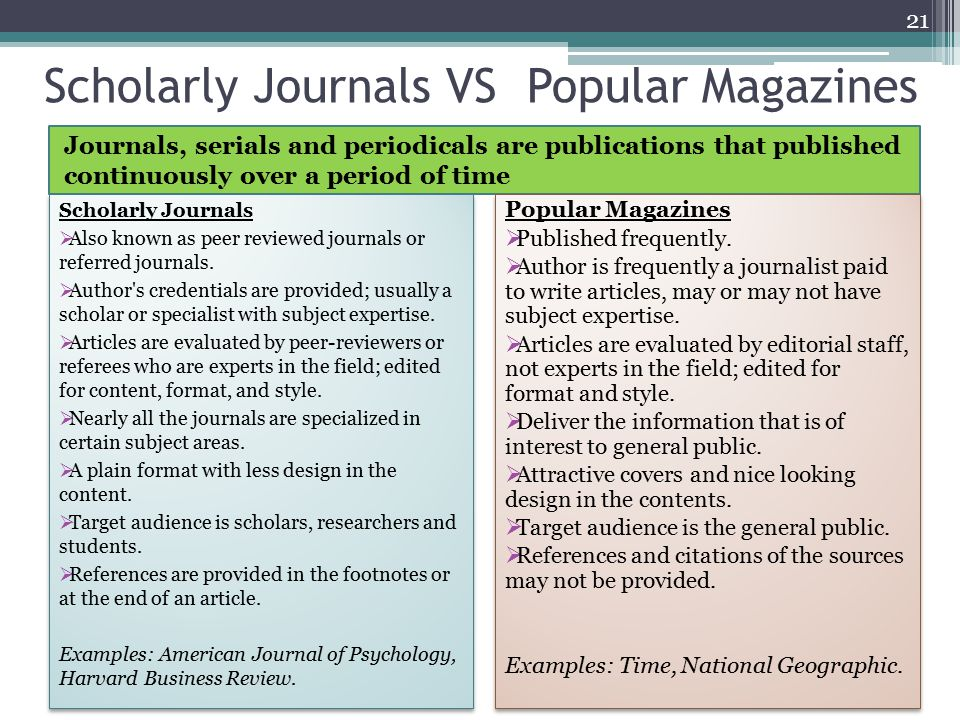 Scholarly Journals VS Popular Magazines Journals, serials and periodicals are publications that published continuously over a period of time 21