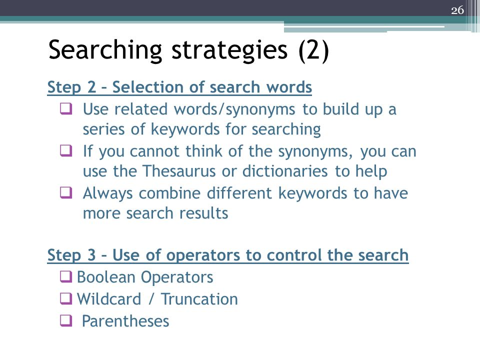 Step 2 – Selection of search words  Use related words/synonyms to build up a series of keywords for searching  If you cannot think of the synonyms, you can use the Thesaurus or dictionaries to help  Always combine different keywords to have more search results Step 3 – Use of operators to control the search  Boolean Operators  Wildcard / Truncation  Parentheses Searching strategies (2) 26