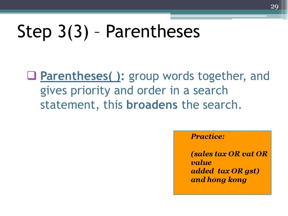 Parentheses( ): group words together, and gives priority and order in a search statement, this broadens the search.