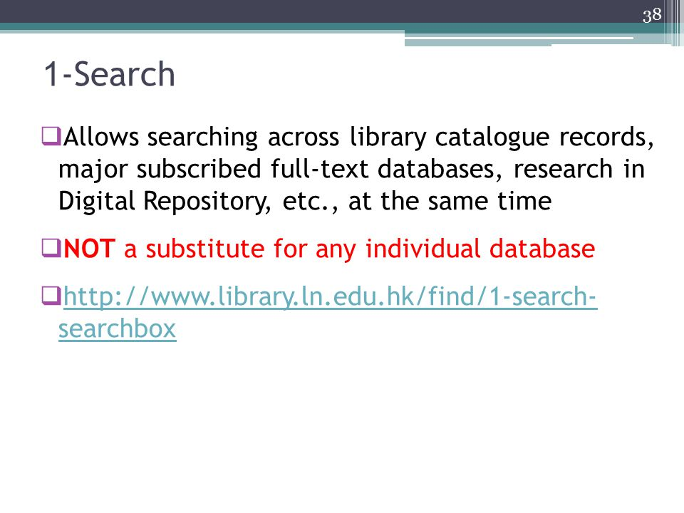1 -Search  Allows searching across library catalogue records, major subscribed full-text databases, research in Digital Repository, etc., at the same time  NOT a substitute for any individual database  http://www.library.ln.edu.hk/find/1-search- searchbox http://www.library.ln.edu.hk/find/1-search- searchbox 38