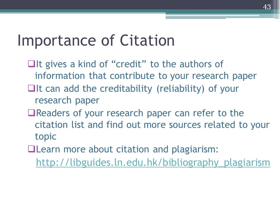 Importance of Citation  It gives a kind of credit to the authors of information that contribute to your research paper  It can add the creditability (reliability) of your research paper  Readers of your research paper can refer to the citation list and find out more sources related to your topic  Learn more about citation and plagiarism: http://libguides.ln.edu.hk/bibliography_plagiarism 43