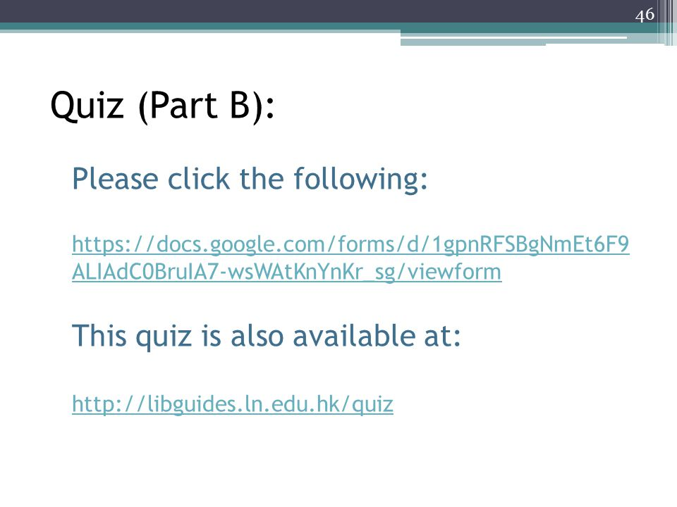 Quiz (Part B): Please click the following: https://docs.google.com/forms/d/1gpnRFSBgNmEt6F9 ALIAdC0BruIA7-wsWAtKnYnKr_sg/viewform This quiz is also available at: http://libguides.ln.edu.hk/quiz 46