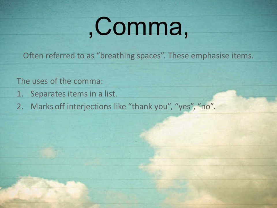 ",Comma, Often referred to as ""breathing spaces"". These emphasise items. The uses of the comma: 1.Separates items in a list. 2.Marks off interjections"