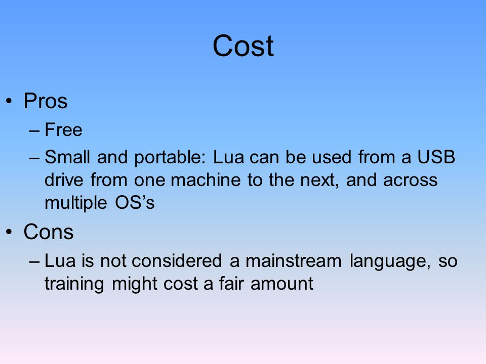 Cost Pros –Free –Small and portable: Lua can be used from a USB drive from one machine to the next, and across multiple OS's Cons –Lua is not considered a mainstream language, so training might cost a fair amount