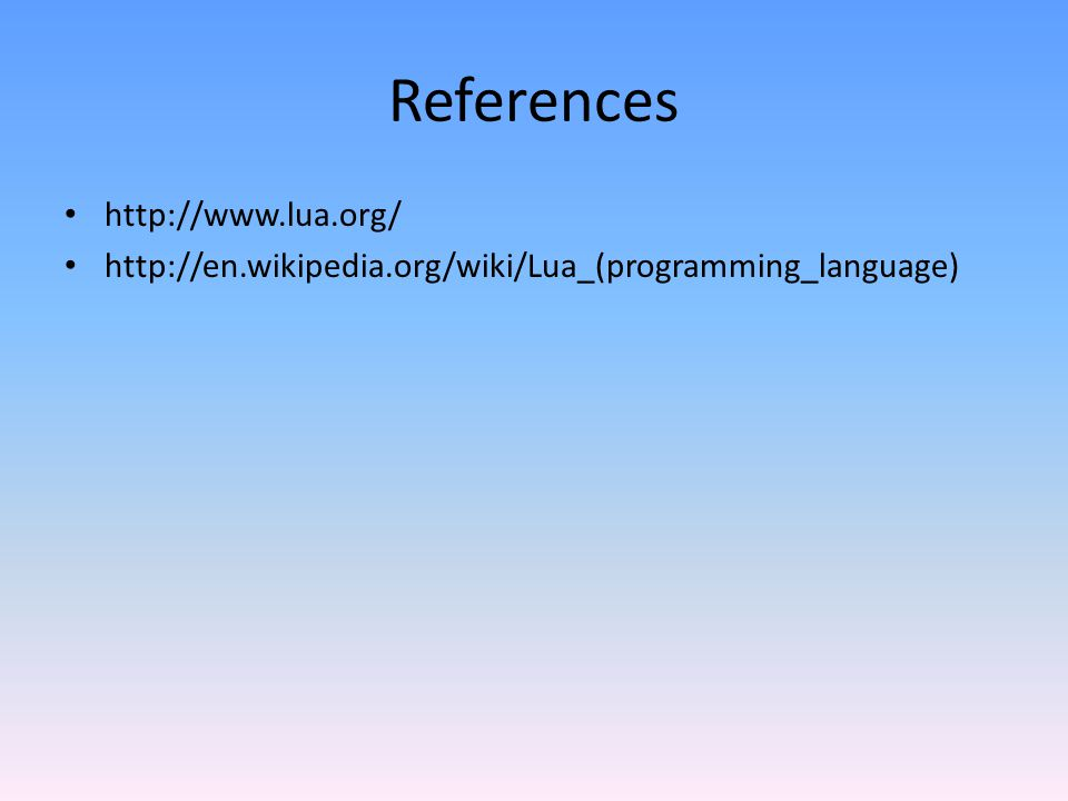 References http://www.lua.org/ http://en.wikipedia.org/wiki/Lua_(programming_language)