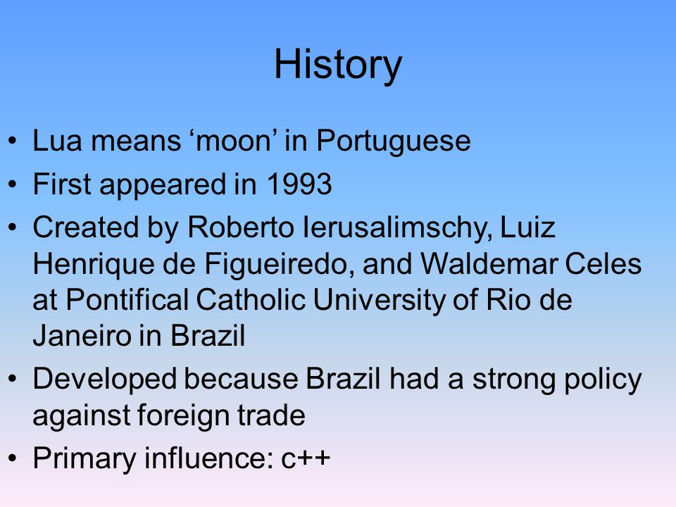 History Lua means 'moon' in Portuguese First appeared in 1993 Created by Roberto Ierusalimschy, Luiz Henrique de Figueiredo, and Waldemar Celes at Pontifical Catholic University of Rio de Janeiro in Brazil Developed because Brazil had a strong policy against foreign trade Primary influence: c++