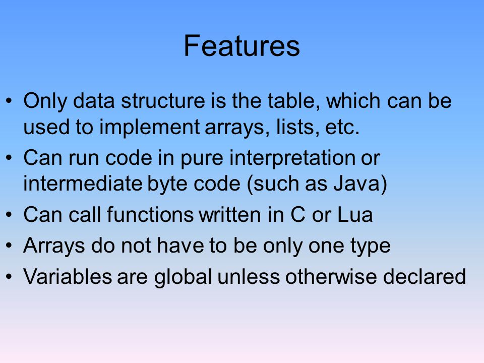 Features Only data structure is the table, which can be used to implement arrays, lists, etc.