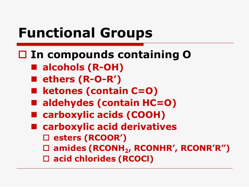 Functional Groups  In compounds containing O alcohols (R-OH) ethers (R-O-R') ketones (contain C=O) aldehydes (contain HC=O) carboxylic acids (COOH) carboxylic acid derivatives  esters (RCOOR')  amides (RCONH 2, RCONHR', RCONR'R )  acid chlorides (RCOCl)