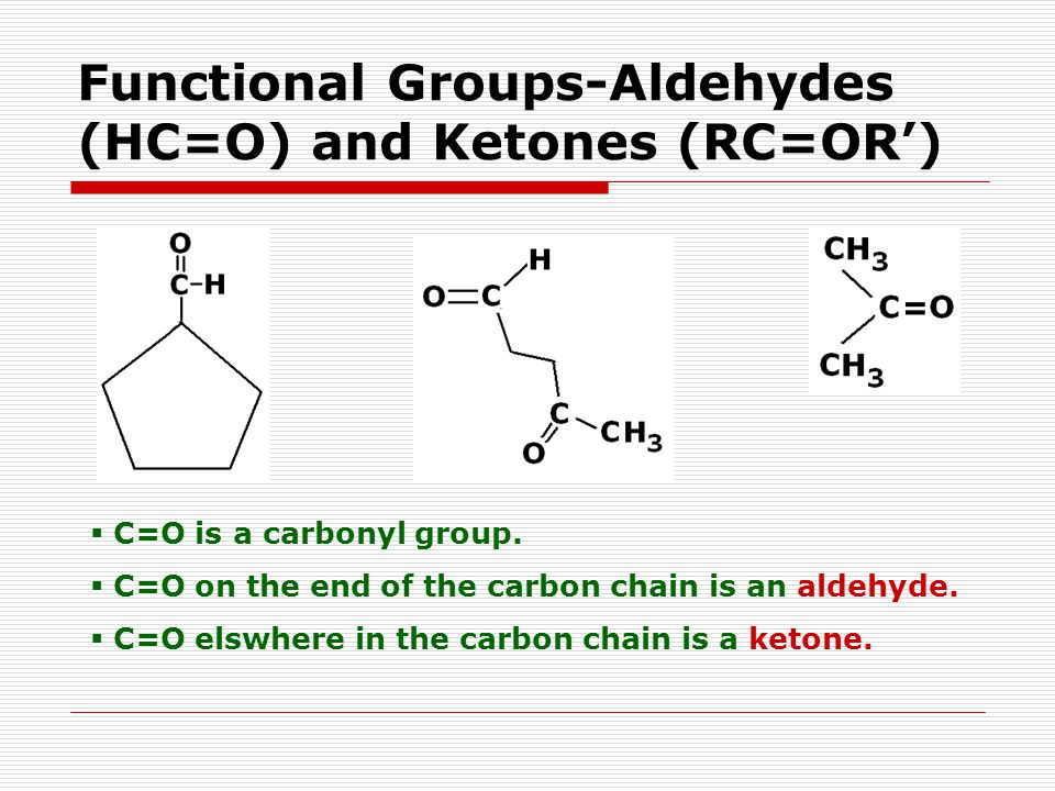 Functional Groups-Aldehydes (HC=O) and Ketones (RC=OR')  C=O is a carbonyl group.
