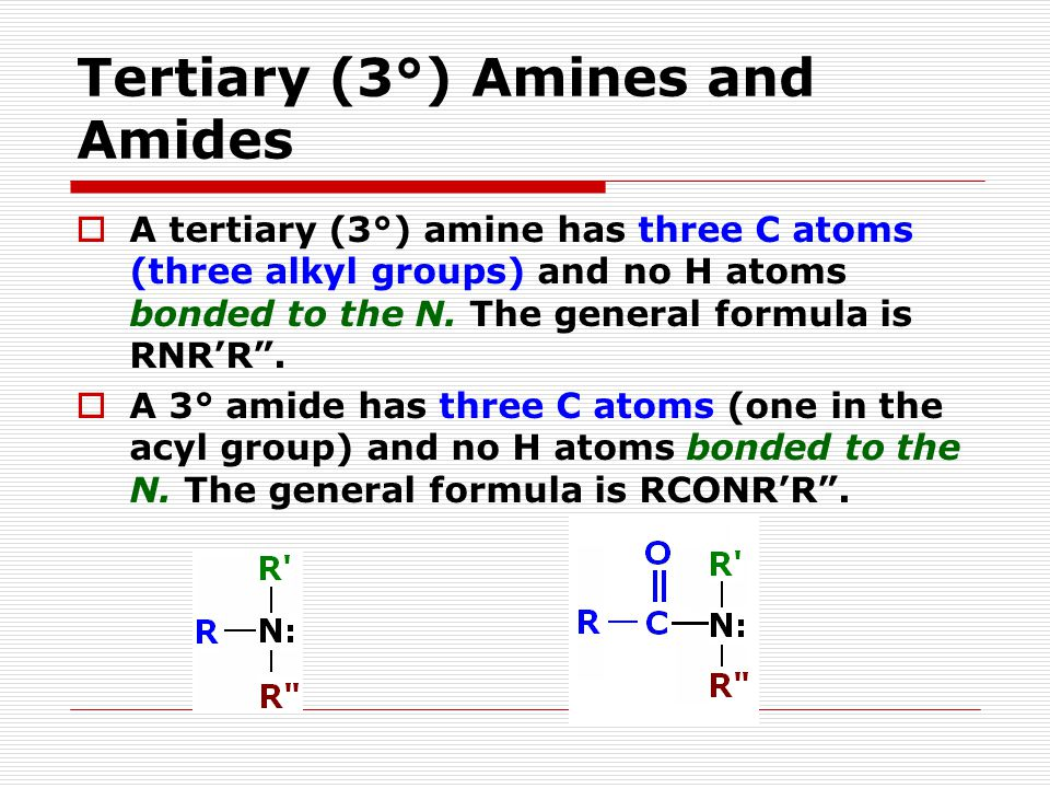 Tertiary (3°) Amines and Amides  A tertiary (3°) amine has three C atoms (three alkyl groups) and no H atoms bonded to the N.