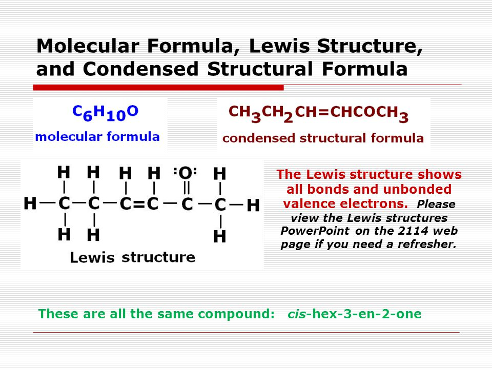 Molecular Formula, Lewis Structure, and Condensed Structural Formula These are all the same compound: cis-hex-3-en-2-one The Lewis structure shows all bonds and unbonded valence electrons.