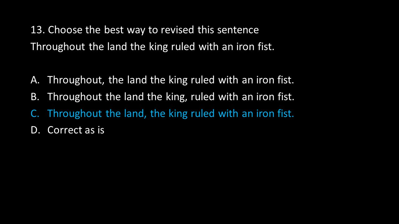 13. Choose the best way to revised this sentence Throughout the land the king ruled with an iron fist. A.Throughout, the land the king ruled with an i