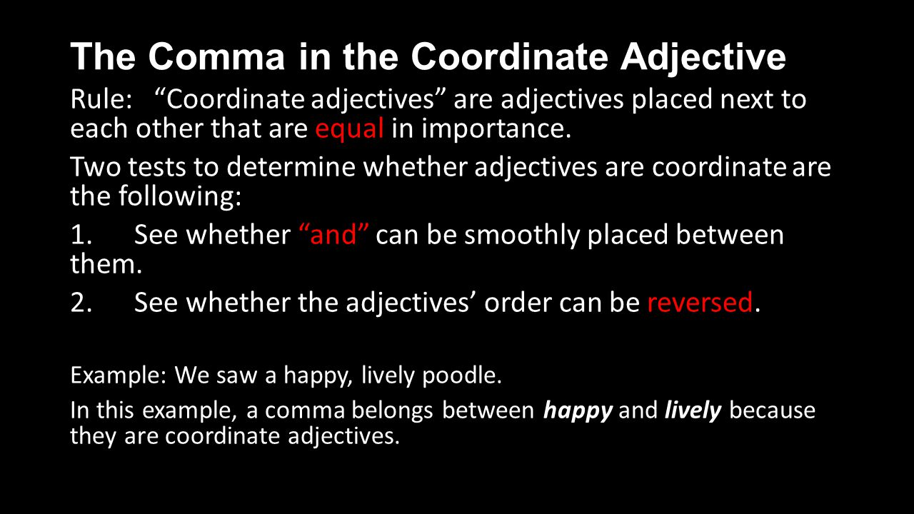 The Comma in the Coordinate Adjective Rule: Coordinate adjectives are adjectives placed next to each other that are equal in importance.