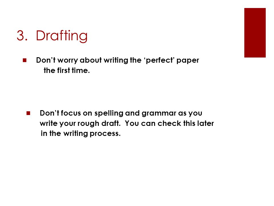 3. Drafting Don't worry about writing the 'perfect' paper the first time. Don't focus on spelling and grammar as you write your rough draft. You can c