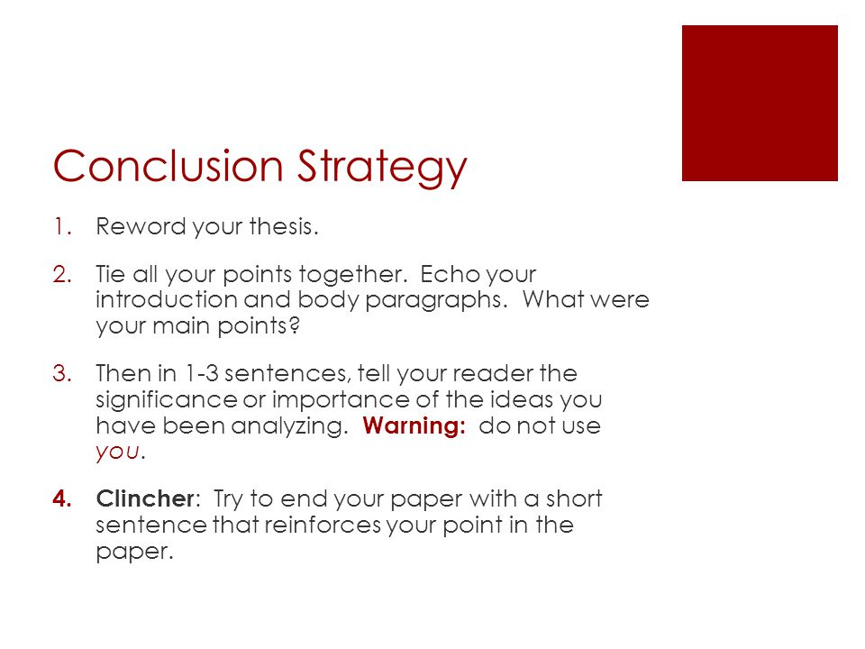 Conclusion Strategy 1.Reword your thesis. 2.Tie all your points together. Echo your introduction and body paragraphs. What were your main points? 3.Th
